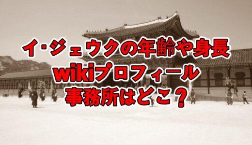 イジェウクの年齢や身長等のwikiプロフィール!事務所はどこ?