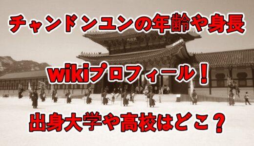 チャンドンユンの年齢や身長等のwikiプロフィール!出身大学や高校はどこ?