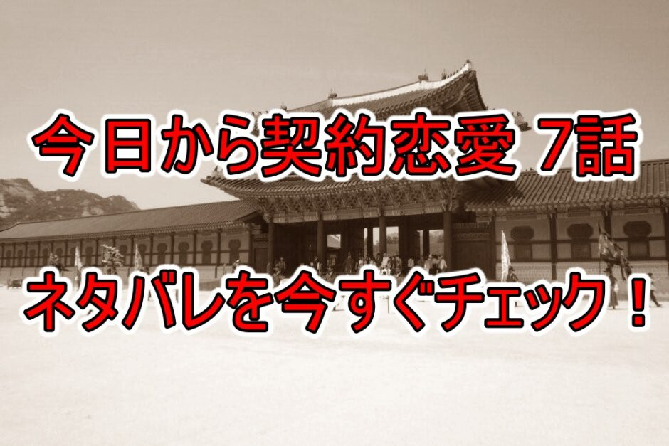 今日から契約恋愛,7話,ネタバレ